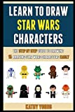 Learn To Draw Star Wars Characters: The Step By Step Guide To Drawing 15 Amazing Star Wars Characters Easily.