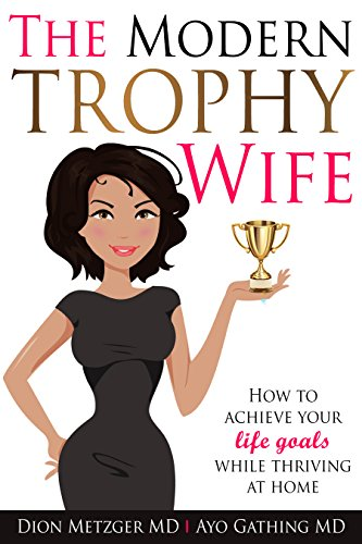The Modern Trophy Wife: How to Achieve Your Life Goals While Thriving at Home.
