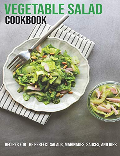 Vegetable Salad Cookbook: Recipes For The Perfect Salads, Marinades, Sauces, And Dips