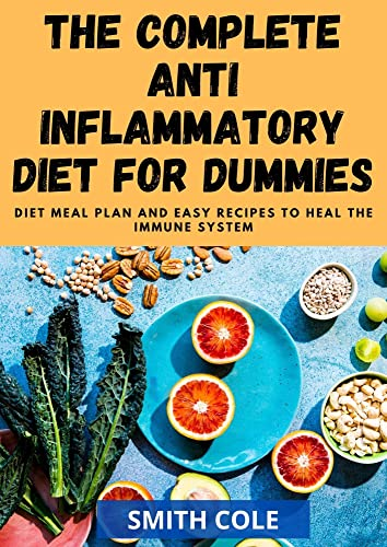 THE COMPLETE ANTI INFLAMMATORY DIET FOR DUMMIES: Diet Meal Plan And Easy Recipes To Heal The Immune system