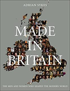 Made in Britain: The Men and Women Who Shaped the Modern World