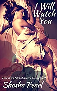 I Will Watch You: Four short tales of Jewish love and lust by [Shosha Pearl]