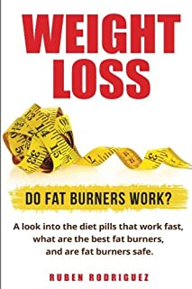 Weight Loss: Do Fat Burners Work?: A Look Into the Diet Pills That Work Fast, What Are the Best Fat Burners, and Are Fat B...