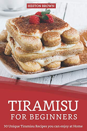 Tiramisu for Beginners: 30 Unique Tiramisu Recipes you can enjoy at Home