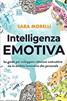Intelligenza Emotiva: La guida per comprendere e gestire le emozioni, migliorare la capacità di socializzazione e sviluppare delle relazioni costruttive sia in ambito lavorativo che personale.