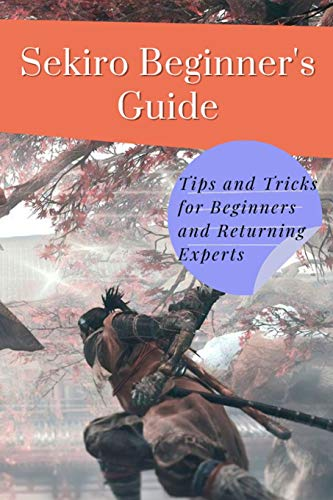 Sekiro Beginner's Guide: Tips and Tricks for Beginners and Returning Experts: Sekiro: Shadows Die Twice