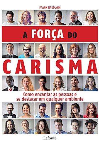 A força do carisma: Como encantar as pessoas e se destacar em qualquer ambiente