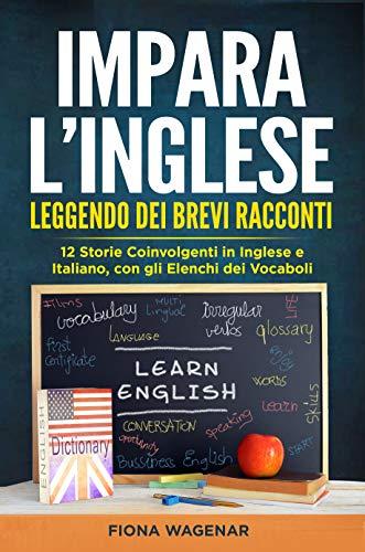 Impara l Inglese Leggendo dei Brevi Racconti: 12 Storie Coinvolgenti in Inglese e Italiano, con gli Elenchi dei Vocaboli