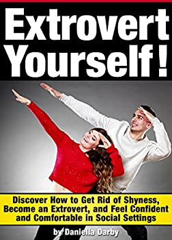 Extrovert Yourself  Discover How to Get Rid of Shyness Become an Extrovert and Feel Confident and Comfortable in Social Settings
