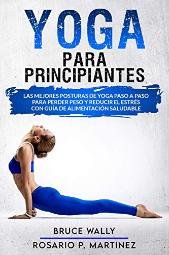 Yoga Para Principiantes: Las Mejores Posturas de Yoga Paso a Paso para Perder Peso y Reducir el Estrés con Guía de Alimentación Saludable