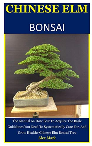 Chinese Elm Bonsai: The Manual on How Best To Acquire The Basic Guidelines You Need To Systematically Care For, And Grow Healthy Chinese Elm Bonsai Tree