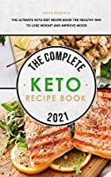 The Complete Keto Recipe Book 2021: The Ultimate Keto Diet Recipe Book The Healthy Way to Lose Weight and Improve Mood