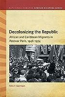 Decolonizing the Republic: African and Caribbean Migrants in Postwar Paris, 1946–1974 (Ruth Simms Hamilton African Diaspora)