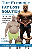 The Flexible Fat Loss Solution: The Fat Loss System that is Sustainable for Life (The Physique Enhancement Series) (Volume 2)