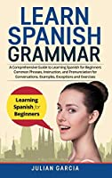 Learn Spanish Grammar: A Comprehensive Guide to Learning Spanish for Beginners Common Phrases, Instruction, and Pronunciation for Conversations. Examples, Exceptions and Exercises