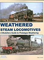 Weathered Steam Locomotives: A Modellers Guide to Prototype Weathering