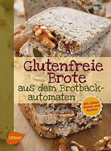Glutenfreie Brote aus dem Brotbackautomaten: Mit süßen Broten und Kuchen: Mit sen Broten und Kuchen
