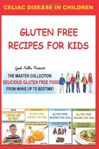 Gluten Free Recipes For Kids - The Master Collection: Delicious Gluten Free Food From Wake Up To Bedtime!