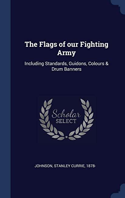 The Flags of Our Fighting Army: Including Standards, Guidons, Colours & Drum Banners