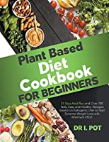 Plant Based Diet Cookbook for Beginners: A 21 Days Meal Plan and Over 101 Tasty, Easy and Healthy Recipes based on Ketogenic Diet to Start Extreme Weight Loss with Minimum Effort