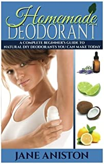 Homemade Deodorant: A Complete Beginner's Guide To Natural DIY Deodorants You Can Make Today