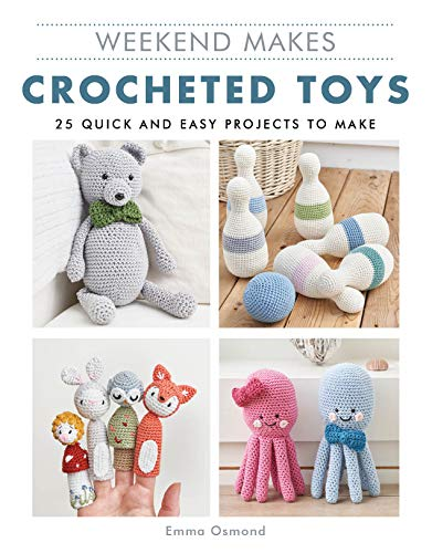 Weekend Makes: Crocheted Toys: 25 Quick and Easy Projects to Make