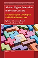 African Higher Education in the 21st Century: Epistemological, Ontological and Ethical Perspectives (African Higher Education: Developments and Perspectives)