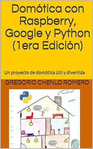 Domótica con Raspberry, Google y Python (1era Edición): Un proyecto de domótica útil y divertida