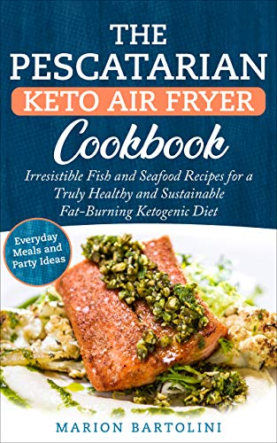 The Pescatarian Keto Air Fryer Cookbook: Irresistible Fish and Seafood Recipes for a Truly Healthy and Sustainable Fat-Burning Ketogenic Diet Everyday Meals and Party Ideas
