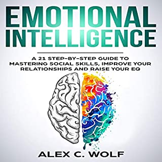 Emotional Intelligence     A 21 Step-by-Step Guide to Mastering Social Skills, Improve Your Relationships and Raise Your EQ              By:                                                                                                                                 Alex C. Wolf                               Narrated by:                                                                                                                                 Scott Frick                      Length: 2 hrs and 41 mins     6 ratings     Overall 5.0