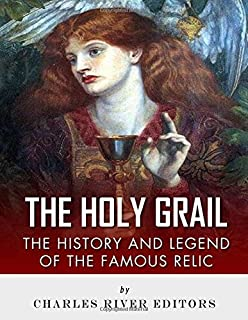 The Holy Grail: The History and Legend of the Famous Relic