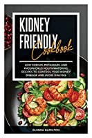 Kidney Friendly Cookbook: Low Sodium, Potassium, And Phosphorus Mouthwatering Recipes to Control Your Kidney Disease and Avoid Dialysis