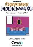 Projetando um Conversor ParaleloUSB Projeto de esquema e layout no KiCad (Portuguese Edition)