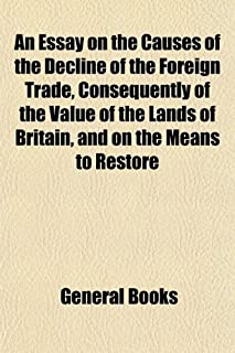 An Essay on the Causes of the Decline of the Foreign Trade, Consequently of the Value of the Lands of Britain, and on the ...