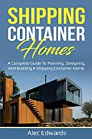 Shipping Container Homes: A Complete Guide to Planning, Designing, and Building A Shipping Container Home