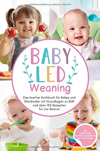 Baby Led Weaning: Das breifrei Kochbuch für Babys und Kleinkinder mit Grundlagen zu BLW und über 150 Rezepten für die Beikost (Das große Buch der Babyernährung, Band 1)