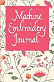 Machine Embroidery Journal: Floral Cover, 6X9 inches, 110 pages, area for project details including embroidery pattern name and designer, digital file ... including brand, weight, color and tension .