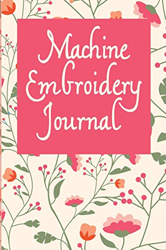 Machine Embroidery Journal: Floral Cover, 6X9 inches, 110 pages, area for project details including embroidery pattern name and designer, digital ... including brand, weight, color and tension .