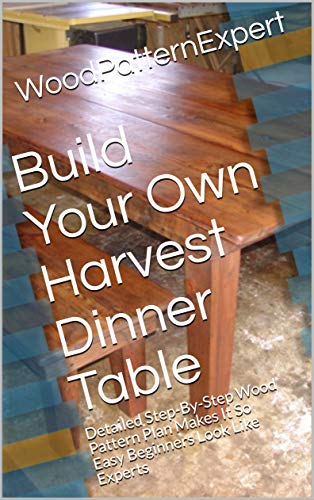 Build Your Own Harvest Dinner Table: Detailed Step-By-Step Wood Pattern Plan Makes It So Easy Beginners Look Like Experts
