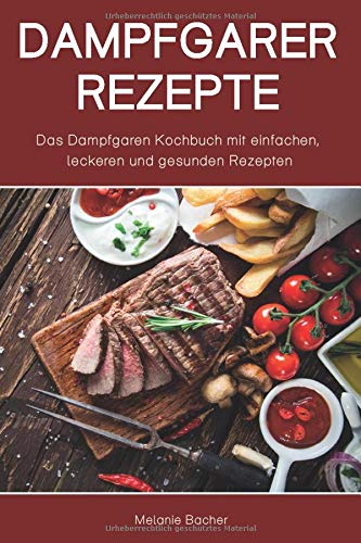Dampfgarer Rezepte: Das Dampfgaren Kochbuch mit einfachen, leckeren und gesunden Rezepten