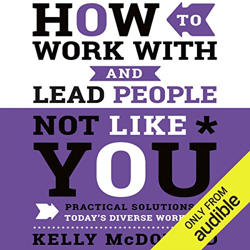 How to Work with and Lead People Not Like You     Practical Solutions for Today's Diverse Workplace              By:                                                                                                                                 Kelly McDonald                               Narrated by:                                                                                                                                 Teri Schnaubelt                      Length: 3 hrs and 43 mins     1 rating     Overall 5.0