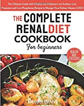 The Complete Renal Diet Cookbook for Beginners: The Ultimate Guide with Healthy and Delicious Low Sodium, Low Potassium and Low Phosphorus Recipes to Manage Your Kidney Disease (CKD)