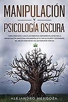 Manipulación y Psicología Oscura: Cómo aprender a leer a las personas, detectar la manipulación emocional encubierta,...