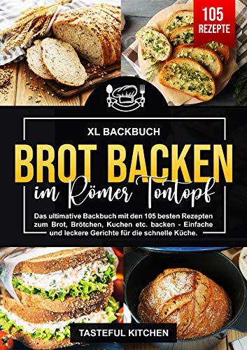 Brot backen im Römer Tontopf : Das ultimative Backbuch mit den 105 besten Rezepten zum Brot, Brötchen, Kuchen etc. backen - Einfache und leckere Gerichte für die schnelle Küche.