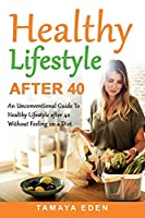Healthy Lifestyle After 40: An Unconventional Guide To Healthy Lifestyle after 40 Without Feeling on a Diet