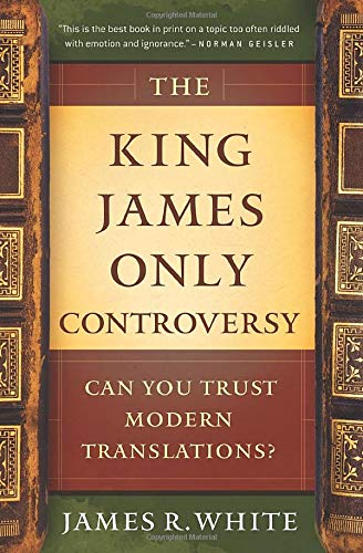 King James Only Controversy, The: Can You Trust Modern Translations?