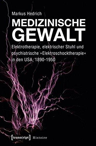 Medizinische Gewalt: Elektrotherapie, elektrischer Stuhl und psychiatrische »Elektroschocktherapie« in den USA, 1890-1950 (Histoire)