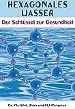 Hexagonales Wasser: Der Schlüssel zur Gesundheit (German Edition)...