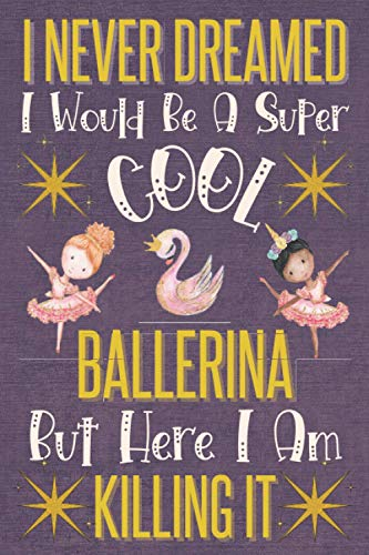I Never Dreamed I Would Be A Super Cool Ballerina: Cute Blank Lined Notebook Journal | Funny Ballerina Gifts for Teen Girls & Women