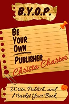 B.Y.O.P.: Be Your Own Publisher by [Christa Charter]